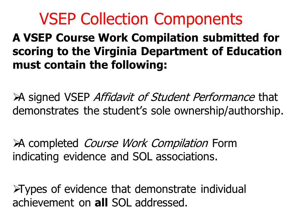 VSEP Collection Components A VSEP Course Work Compilation submitted for scoring to the Virginia Department of Education must contain the following: A signed VSEP Affidavit of Student Performance that demonstrates the students sole ownership/authorship.