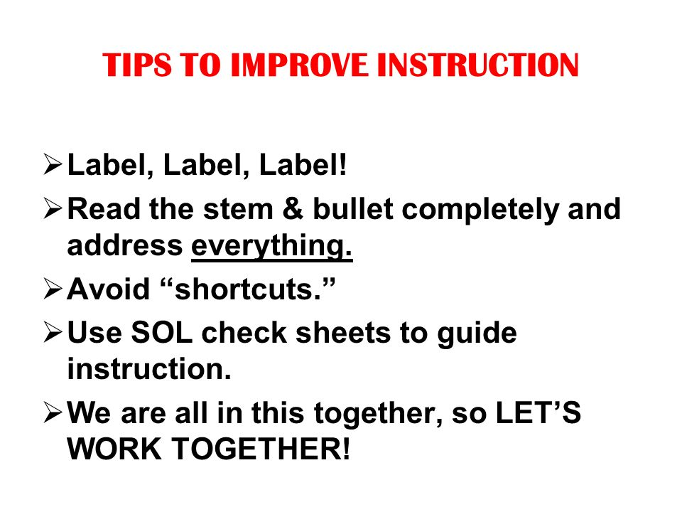 TIPS TO IMPROVE INSTRUCTION Label, Label, Label.