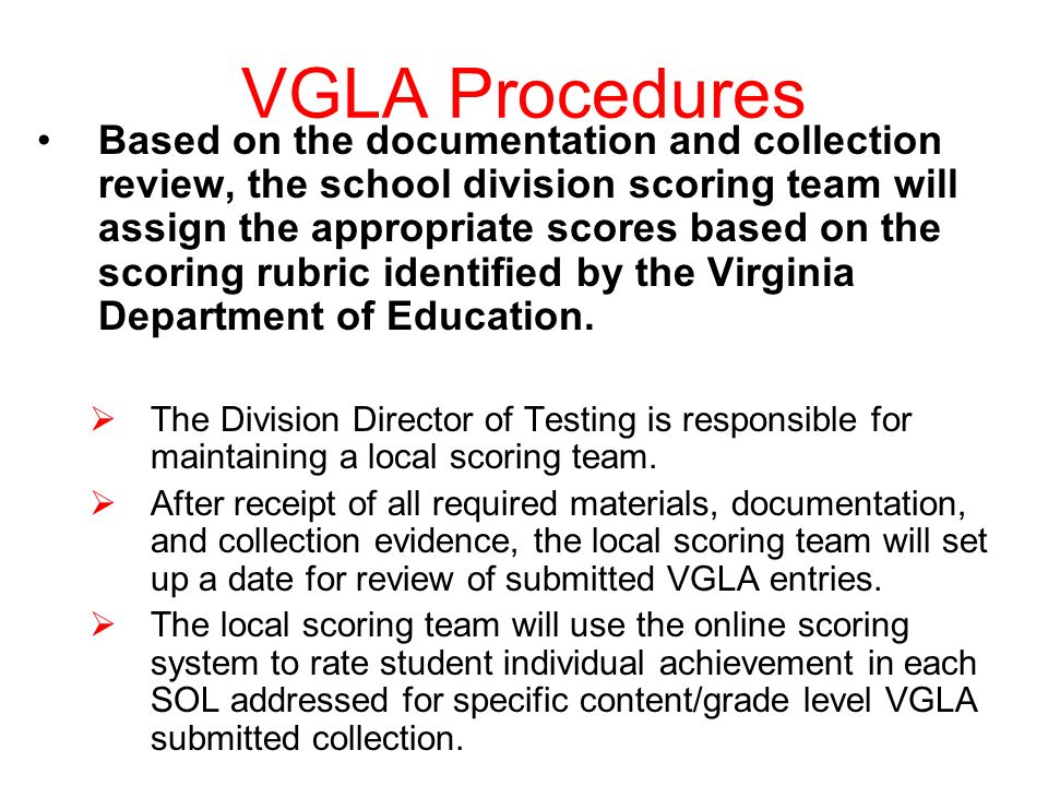 VGLA Procedures Based on the documentation and collection review, the school division scoring team will assign the appropriate scores based on the scoring rubric identified by the Virginia Department of Education.