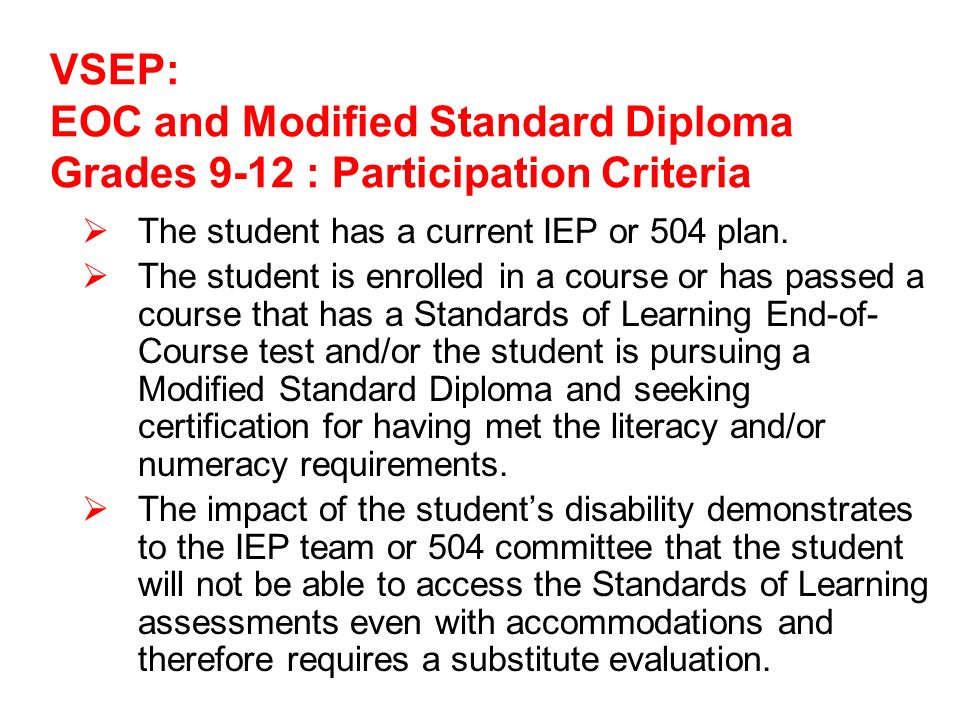 VSEP: EOC and Modified Standard Diploma Grades 9-12 : Participation Criteria The student has a current IEP or 504 plan.