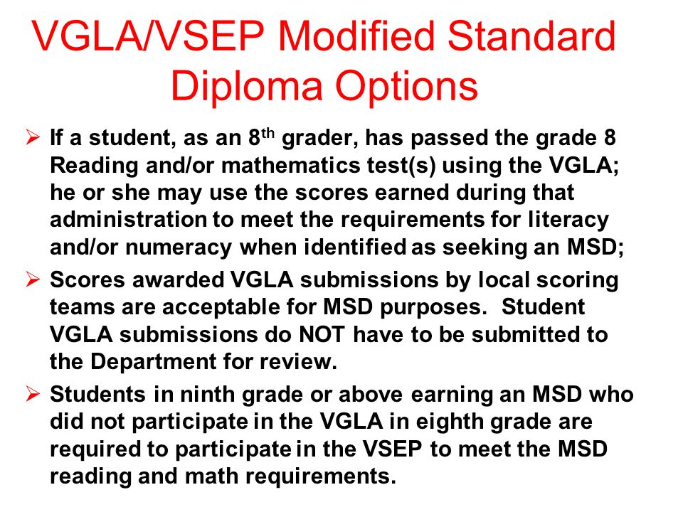VGLA/VSEP Modified Standard Diploma Options If a student, as an 8 th grader, has passed the grade 8 Reading and/or mathematics test(s) using the VGLA; he or she may use the scores earned during that administration to meet the requirements for literacy and/or numeracy when identified as seeking an MSD; Scores awarded VGLA submissions by local scoring teams are acceptable for MSD purposes.