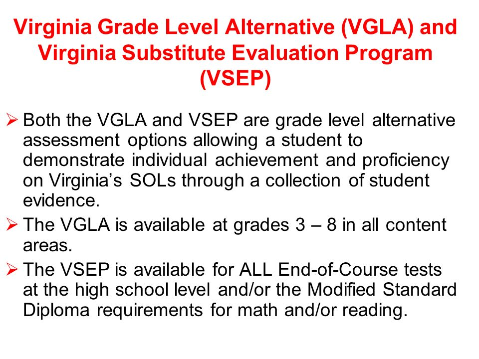 Virginia Grade Level Alternative (VGLA) and Virginia Substitute Evaluation Program (VSEP) Both the VGLA and VSEP are grade level alternative assessment options allowing a student to demonstrate individual achievement and proficiency on Virginias SOLs through a collection of student evidence.