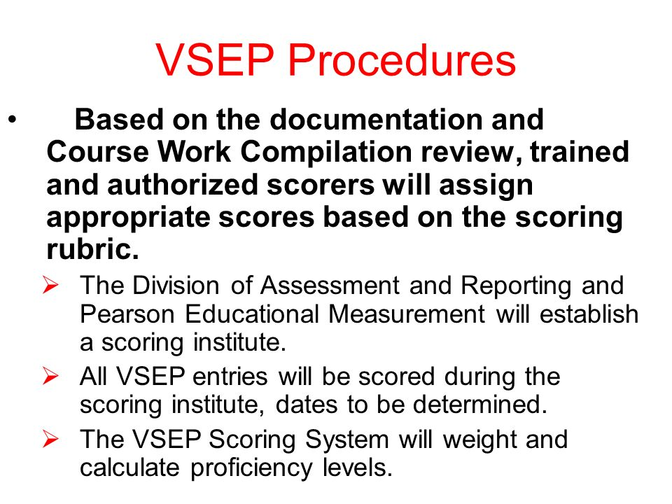 VSEP Procedures Based on the documentation and Course Work Compilation review, trained and authorized scorers will assign appropriate scores based on the scoring rubric.
