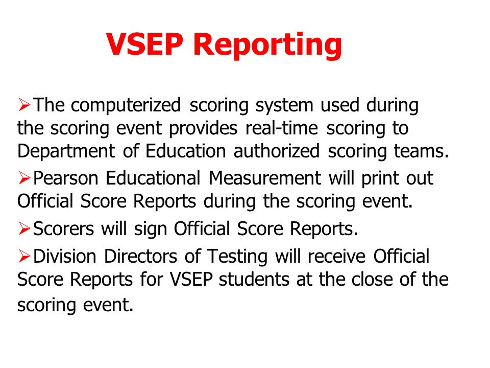 VSEP Reporting The computerized scoring system used during the scoring event provides real-time scoring to Department of Education authorized scoring teams.