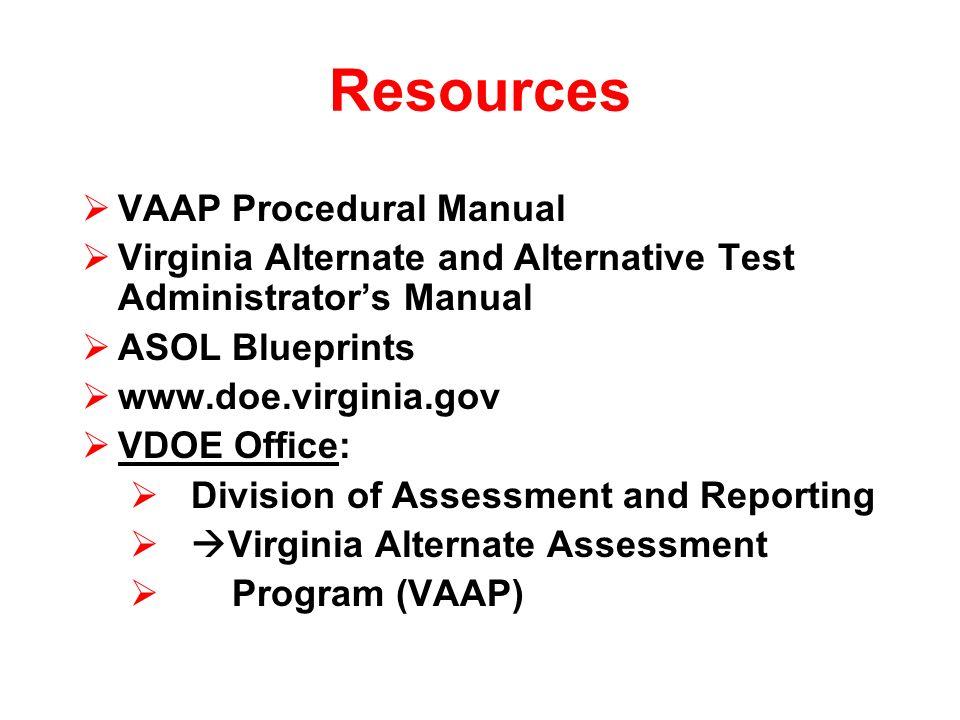 Resources VAAP Procedural Manual Virginia Alternate and Alternative Test Administrators Manual ASOL Blueprints www.doe.virginia.gov VDOE Office: Divis