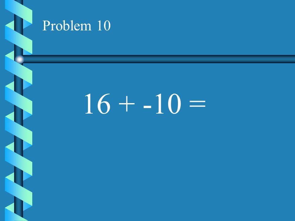 Problem 9 -9 + -7 =