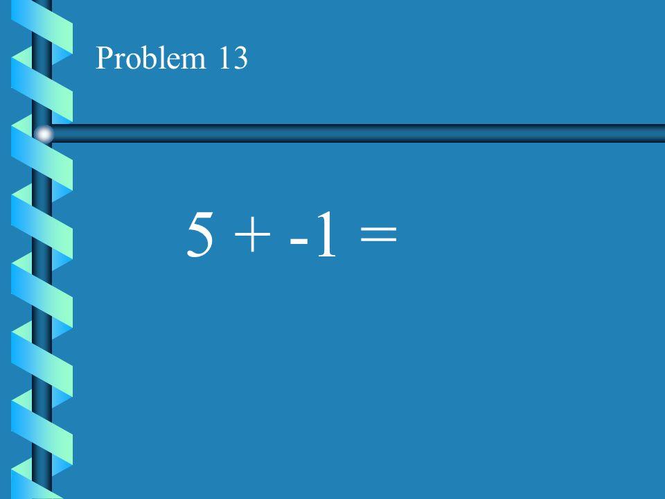 Problem 12 -4 + -9 =