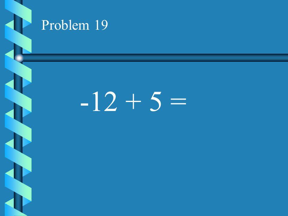 Problem 18 -17 + 7 =