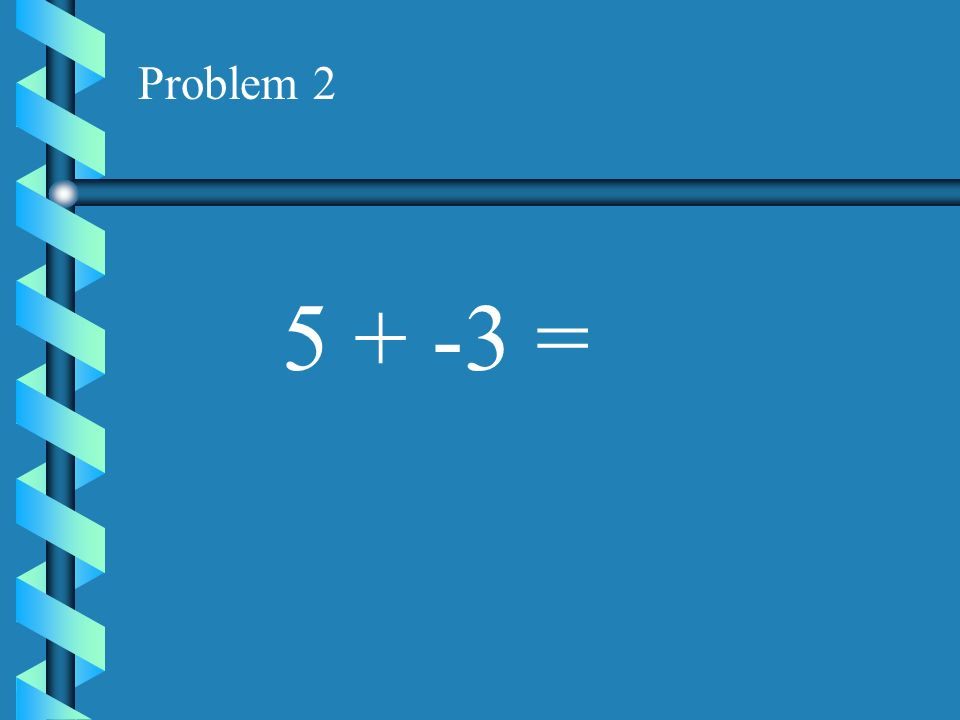 Problem 1 -3 + 5 =