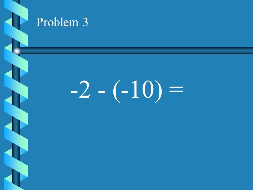 Problem 3 -2 - (-10) =