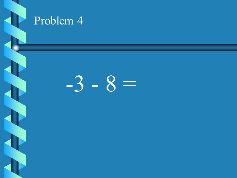 Problem 4 -3 - 8 =