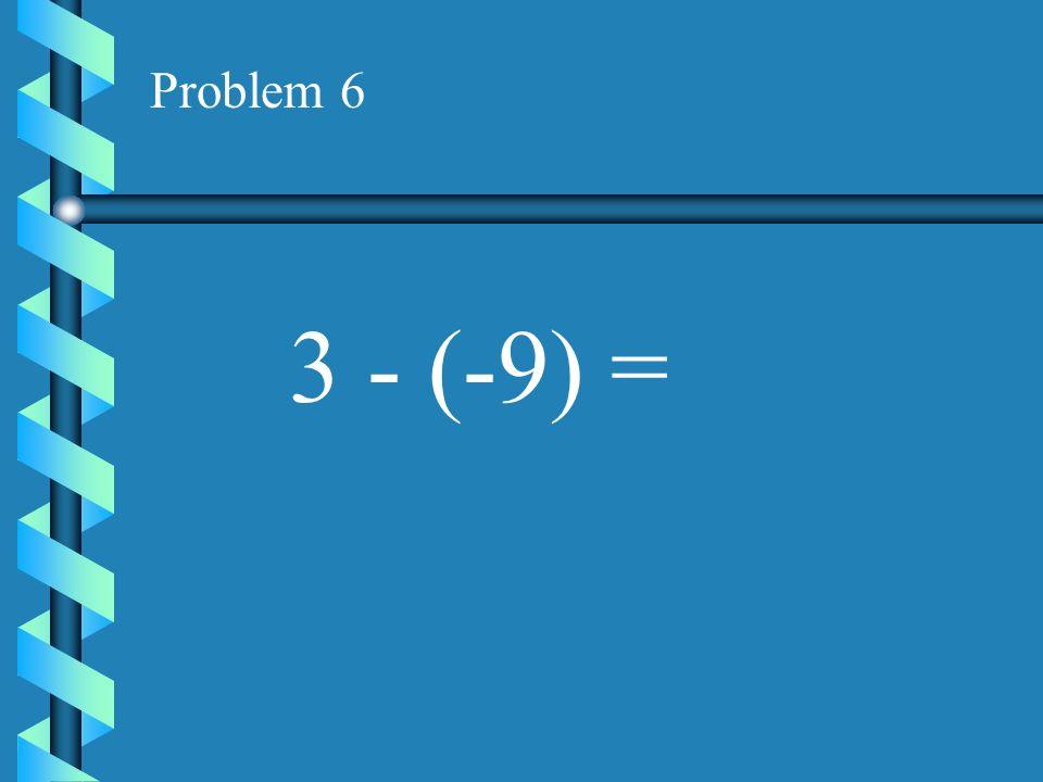 Problem 6 3 - (-9) =