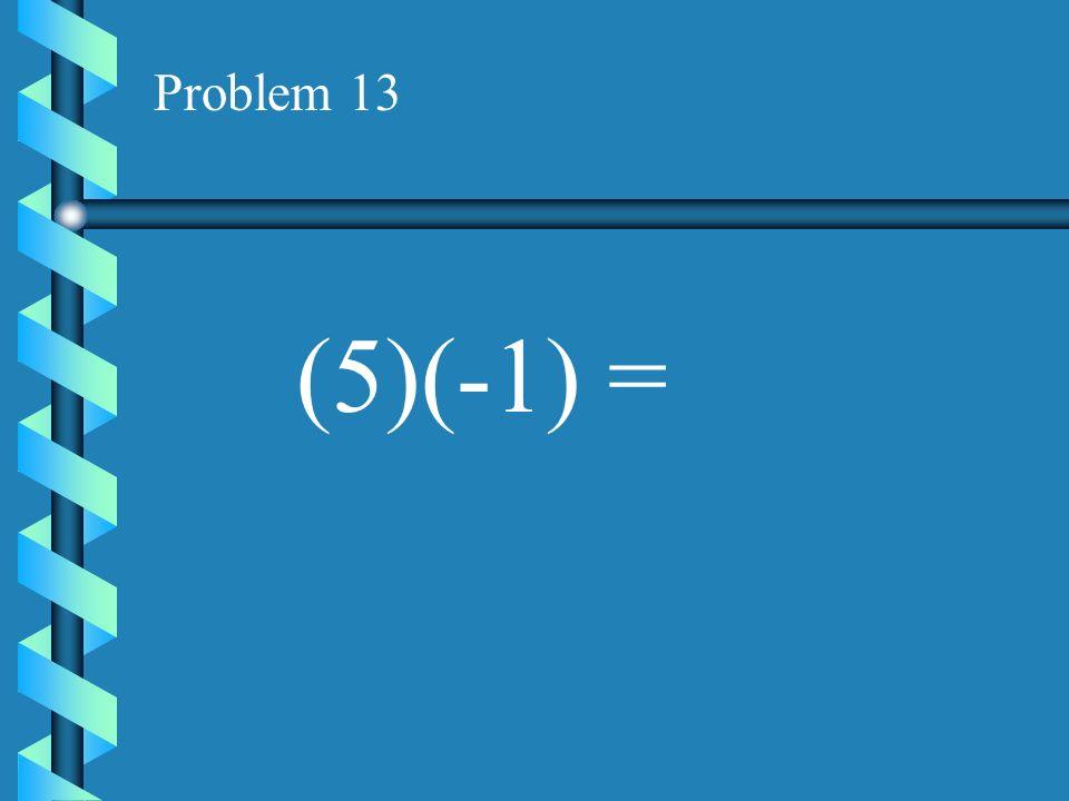 Problem 12 (-4)(-9) =