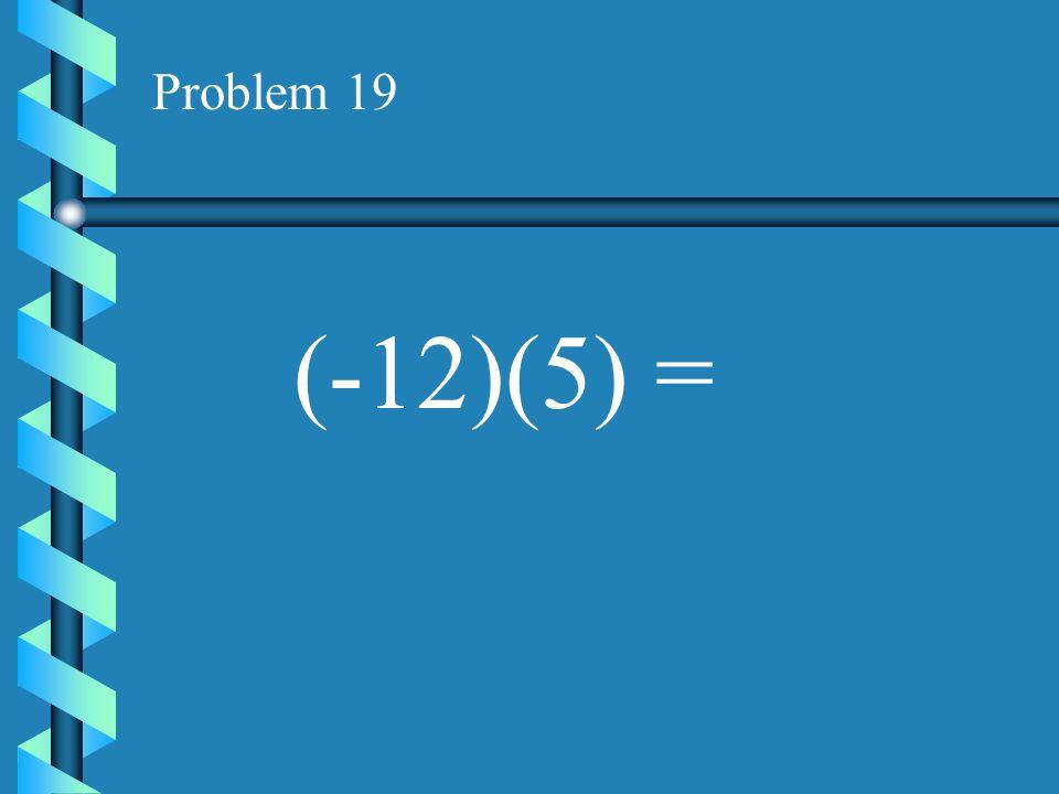 Problem 18 (-4)(7) =