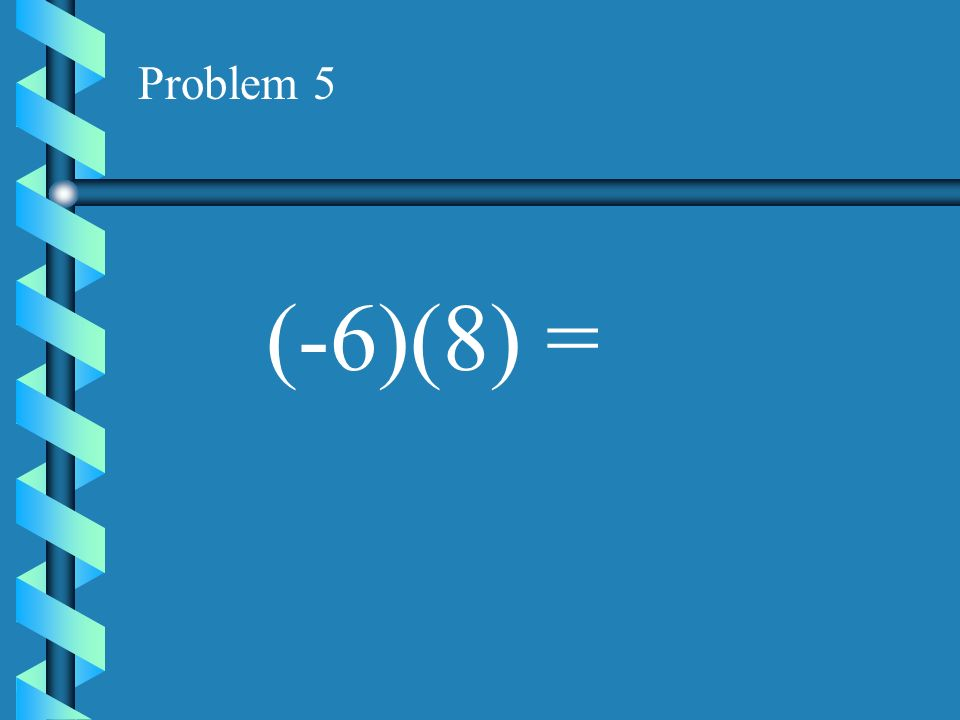 Problem 4 (-3)(8) =