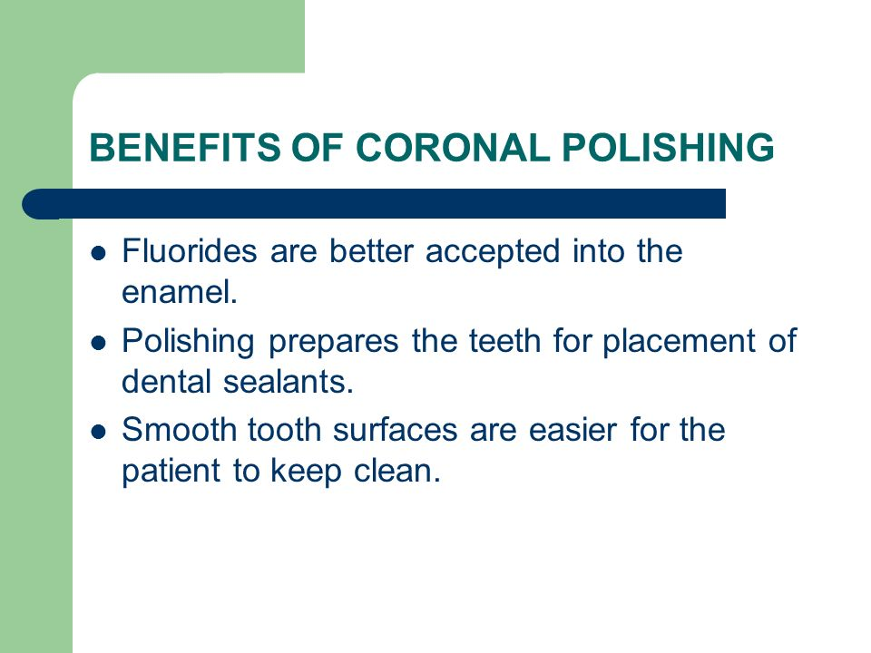 BENEFITS OF CORONAL POLISHING Fluorides are better accepted into the enamel. Polishing prepares the teeth for placement of dental sealants. Smooth too