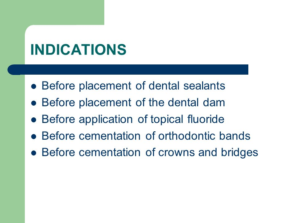 INDICATIONS Before placement of dental sealants Before placement of the dental dam Before application of topical fluoride Before cementation of orthod