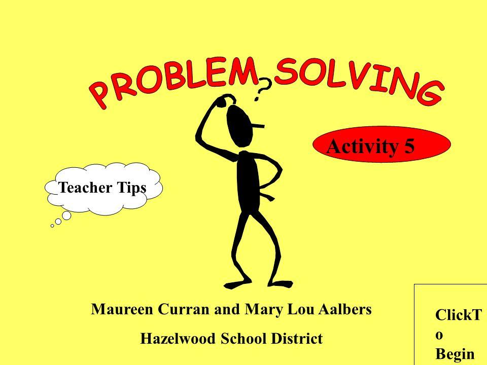 Maureen Curran and Mary Lou Aalbers Hazelwood School District ClickT o Begin Teacher Tips Activity 5