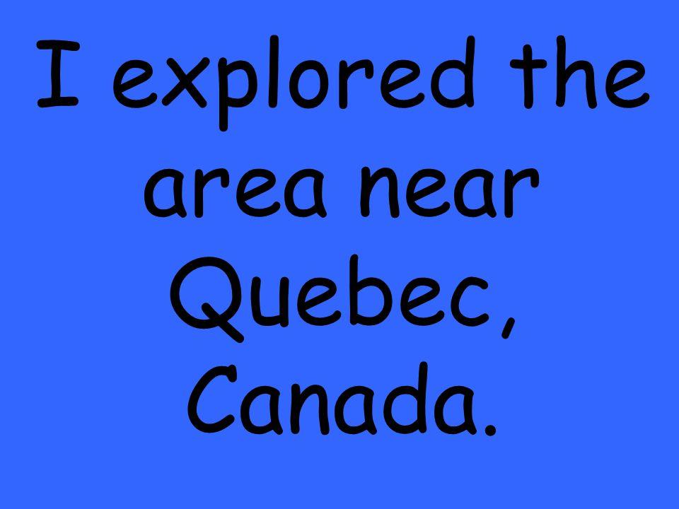 I explored the area near Quebec, Canada.