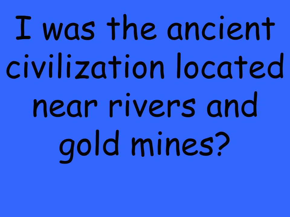 I was the ancient civilization located near rivers and gold mines?