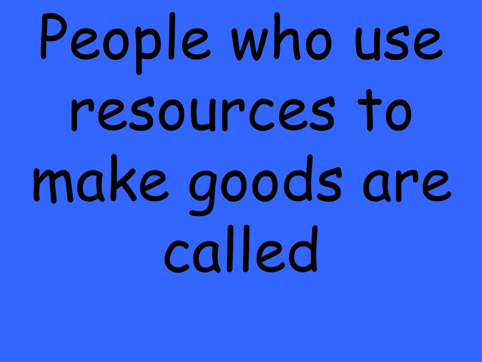 People who use resources to make goods are called
