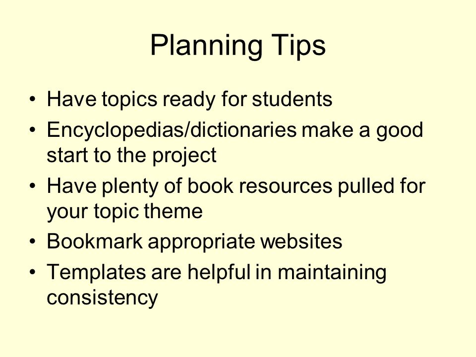 Planning Tips Have topics ready for students Encyclopedias/dictionaries make a good start to the project Have plenty of book resources pulled for your topic theme Bookmark appropriate websites Templates are helpful in maintaining consistency