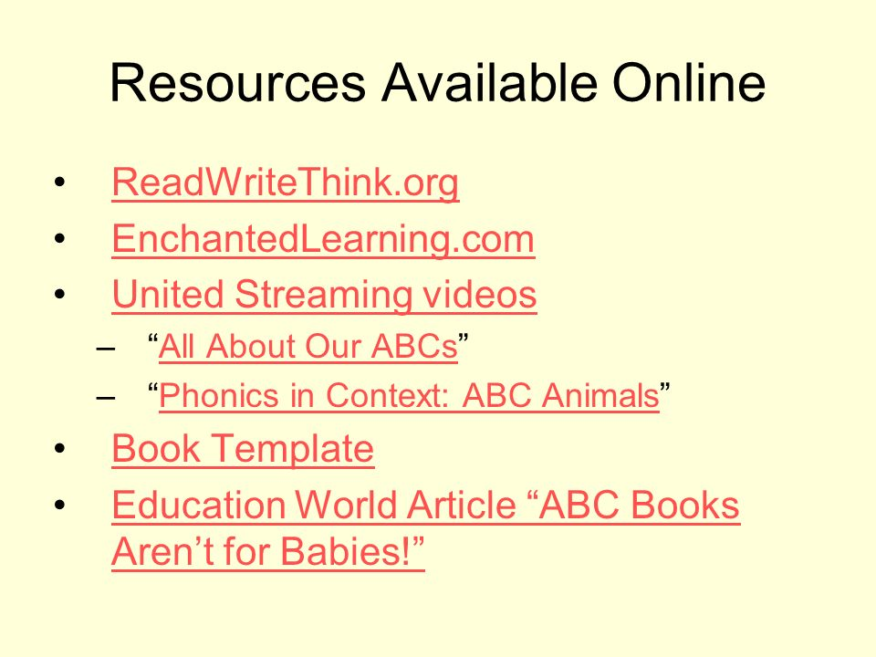 Resources Available Online ReadWriteThink.org EnchantedLearning.com United Streaming videos –All About Our ABCsAll About Our ABCs –Phonics in Context: ABC AnimalsPhonics in Context: ABC Animals Book Template Education World Article ABC Books Arent for Babies!Education World Article ABC Books Arent for Babies!
