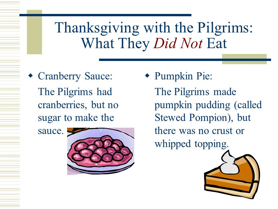 Thanksgiving with the Pilgrims: What They Did Not Eat Cranberry Sauce: The Pilgrims had cranberries, but no sugar to make the sauce.