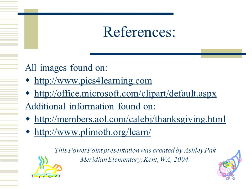 References: All images found on: http://www.pics4learning.com http://office.microsoft.com/clipart/default.aspx Additional information found on: http://members.aol.com/calebj/thanksgiving.html http://www.plimoth.org/learn/ This PowerPoint presentation was created by Ashley Pak Meridian Elementary, Kent, WA, 2004.