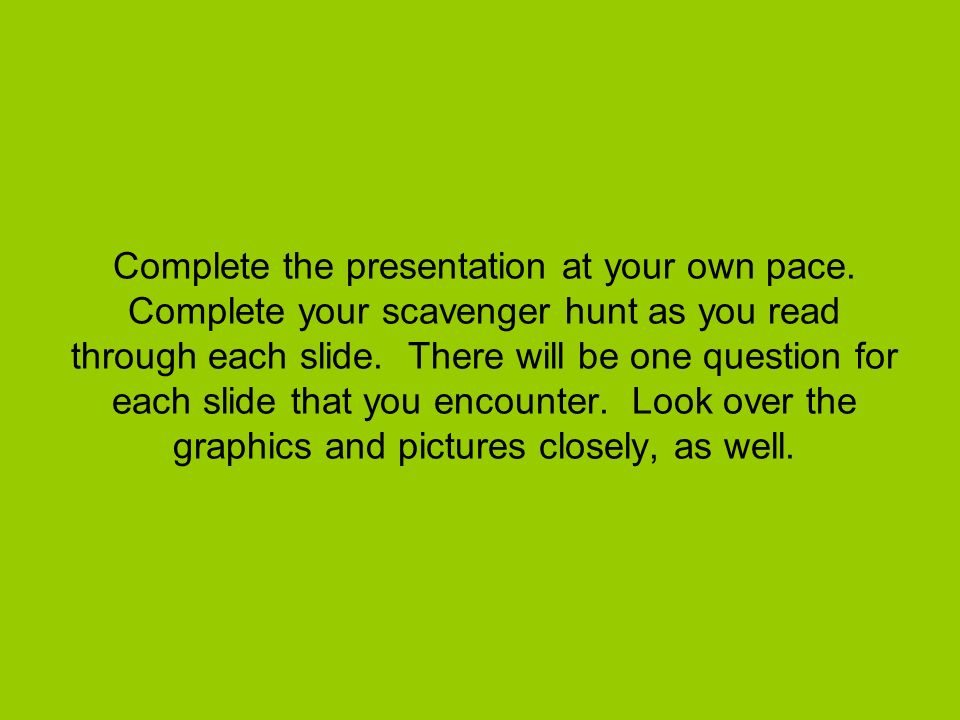 Complete the presentation at your own pace. Complete your scavenger hunt as you read through each slide. There will be one question for each slide tha