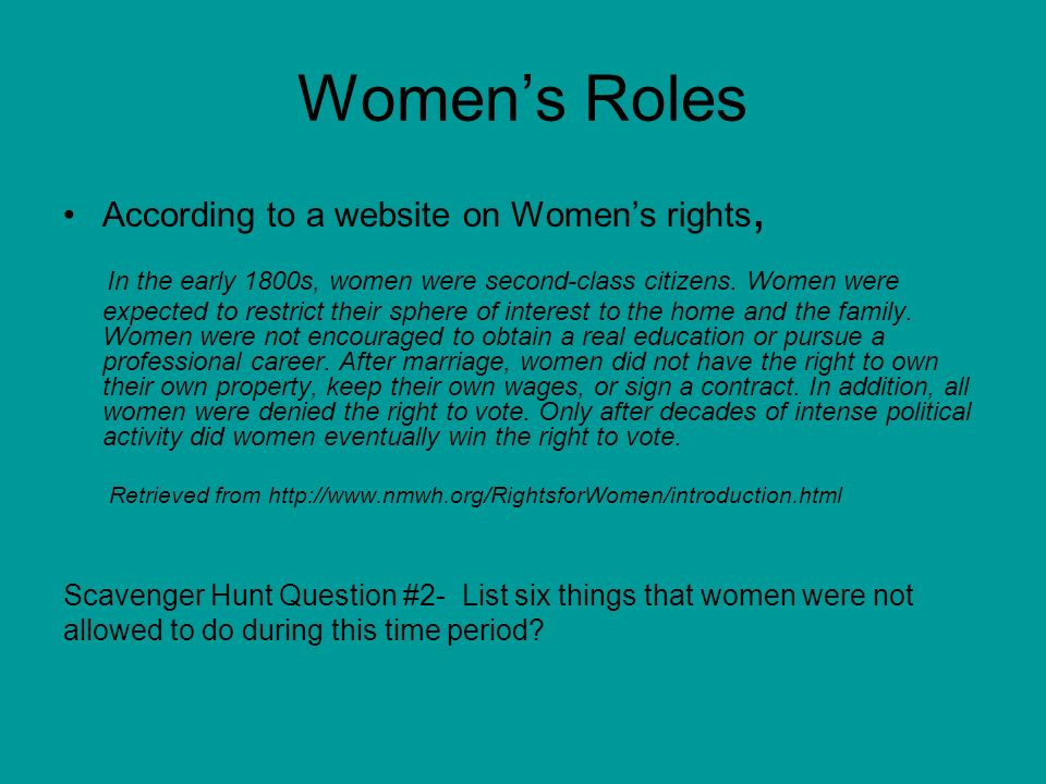 Virginia Standards of Learning says… You must know that women were not allowed to do the following things: Vote Work outside the home Own Property Education was limited for women, especially higher education (college) Scavenger Hunt Question #3- List the right that you think is the most important right for women to have.