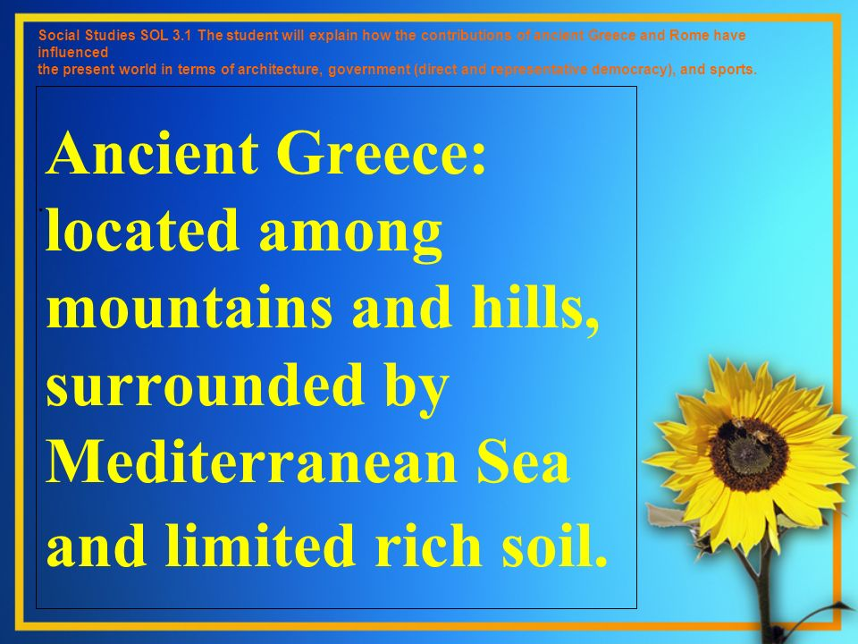 Ancient Greece: located among mountains and hills, surrounded by Mediterranean Sea and limited rich soil. Social Studies SOL 3.1 The student will expl