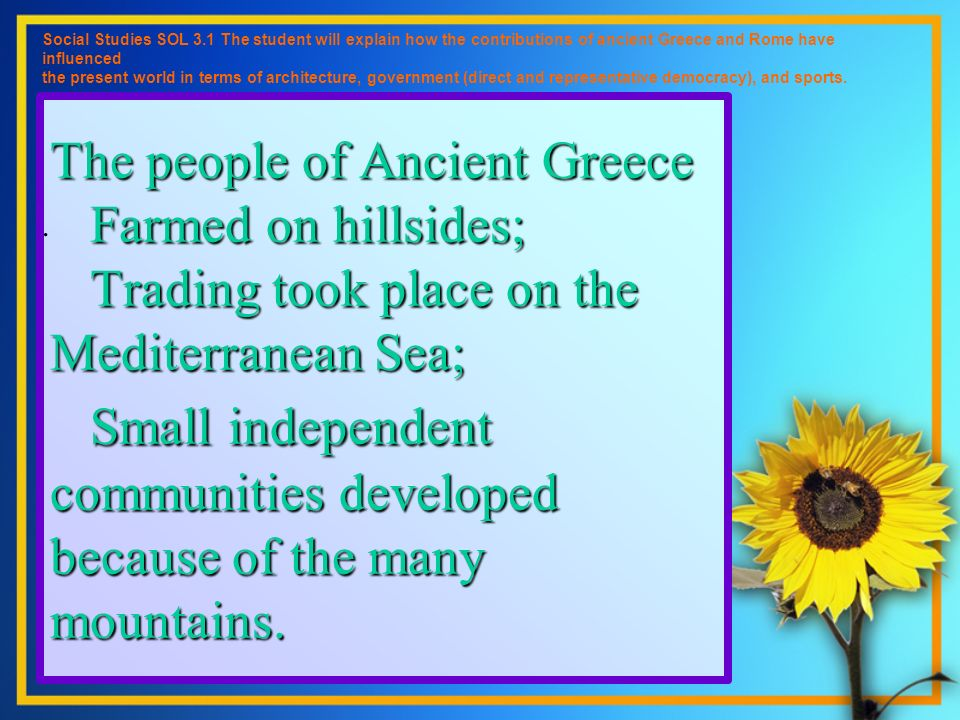 The people of Ancient Greece Farmed on hillsides; Trading took place on the Mediterranean Sea; Small independent communities developed because of the