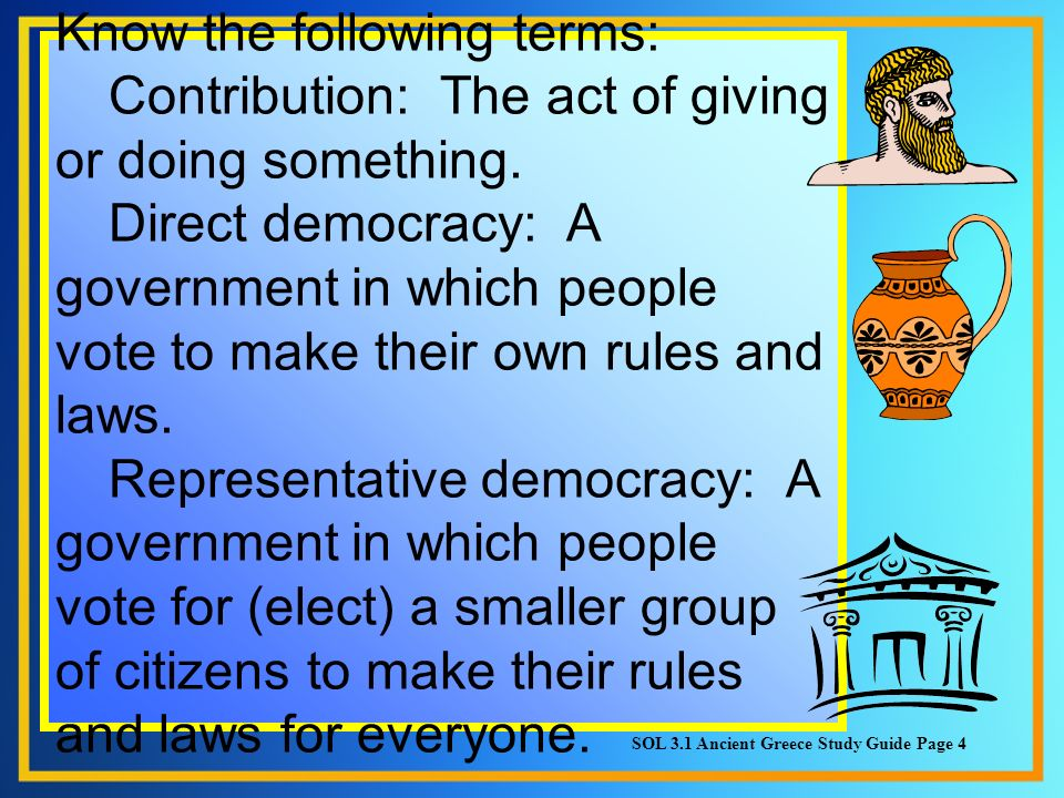 Know the following terms: Contribution: The act of giving or doing something. Direct democracy: A government in which people vote to make their own ru