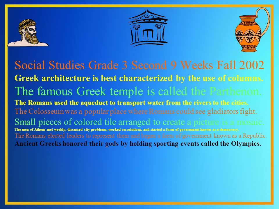 Social Studies Grade 3 Second 9 Weeks Fall 2002 Greek architecture is best characterized by the use of columns. The famous Greek temple is called the