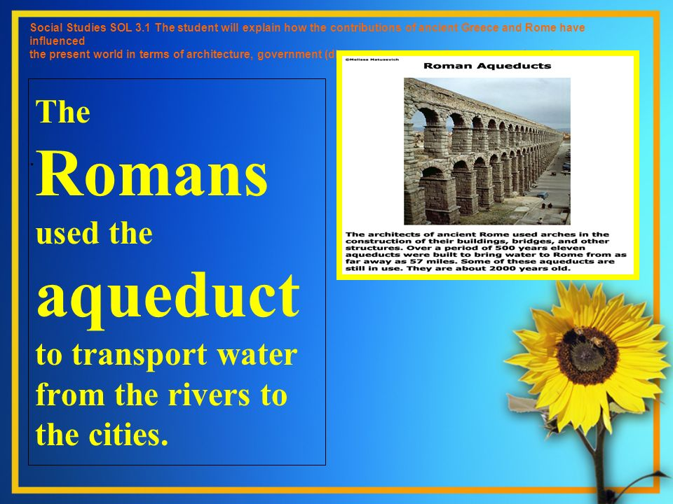 The Romans used the aqueduct to transport water from the rivers to the cities. Social Studies SOL 3.1 The student will explain how the contributions o