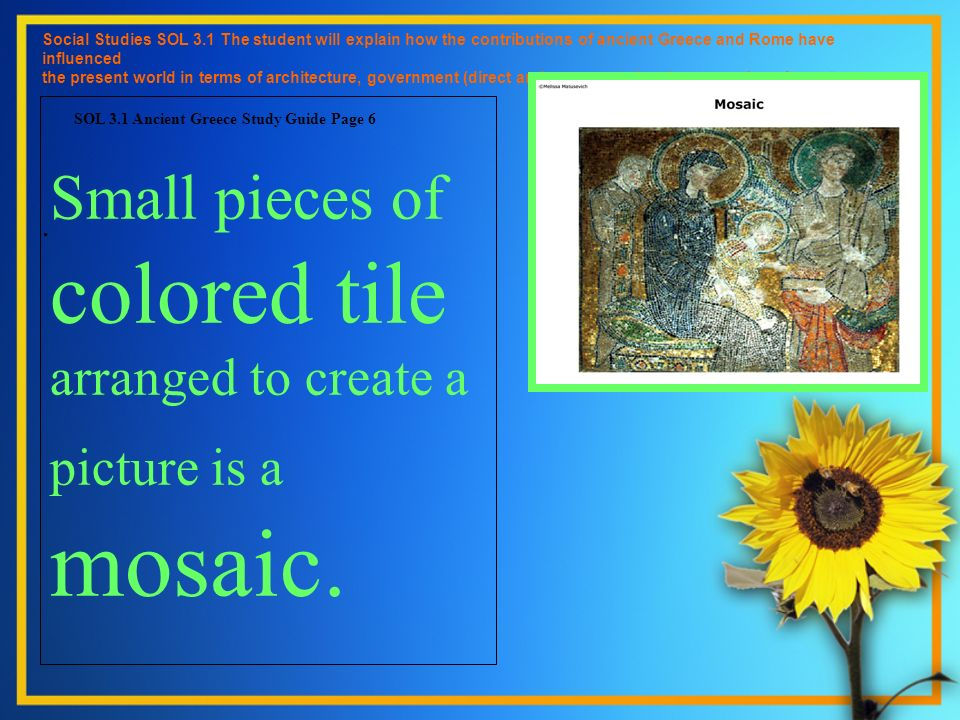 Small pieces of colored tile arranged to create a picture is a mosaic. Social Studies SOL 3.1 The student will explain how the contributions of ancien