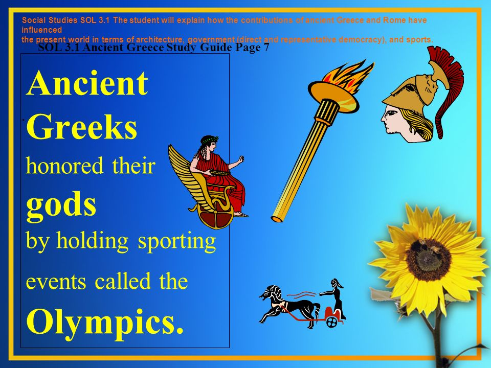 Ancient Greeks honored their gods by holding sporting events called the Olympics. Social Studies SOL 3.1 The student will explain how the contribution