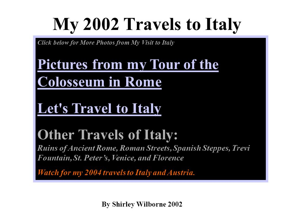 My 2002 Travels to Italy By Shirley Wilborne 2002 Click below for More Photos from My Visit to Italy Pictures from my Tour of the Colosseum in Rome Le