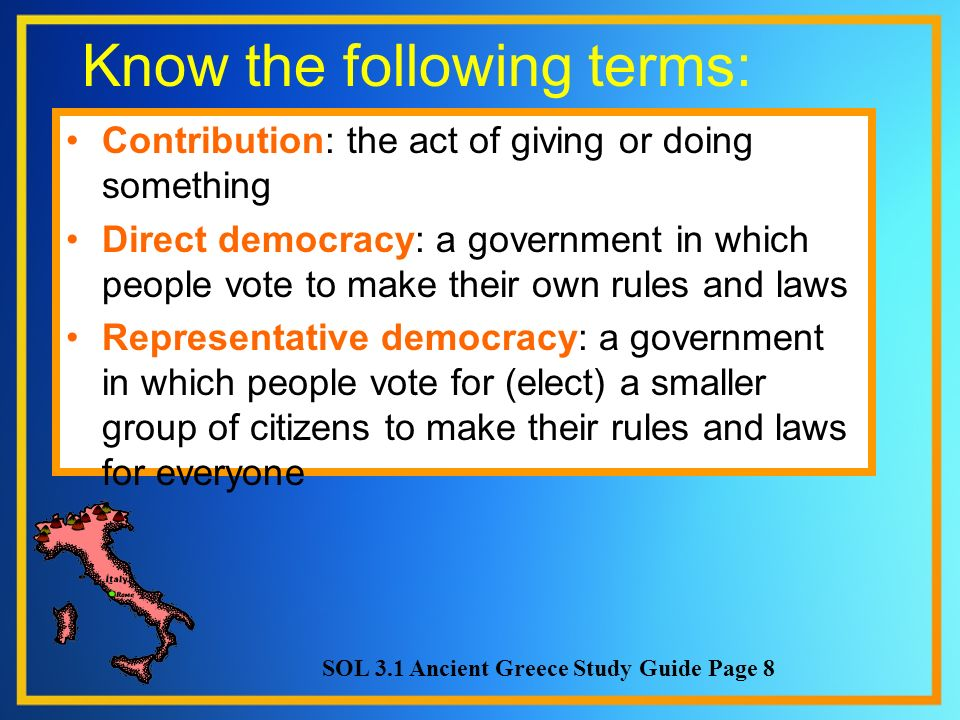 Know the following terms: Contribution: the act of giving or doing something Direct democracy: a government in which people vote to make their own rul