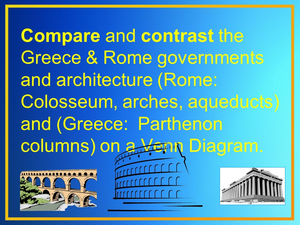 Compare and contrast the Greece & Rome governments and architecture (Rome: Colosseum, arches, aqueducts) and (Greece: Parthenon columns) on a Venn Dia
