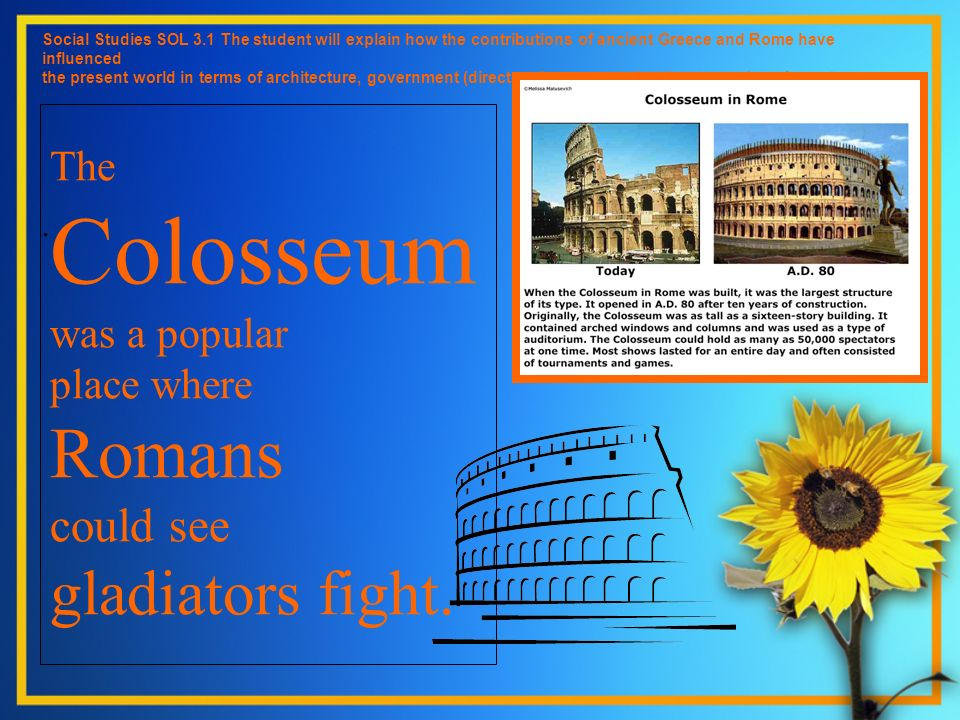 The Colosseum was a popular place where Romans could see gladiators fight. Social Studies SOL 3.1 The student will explain how the contributions of an