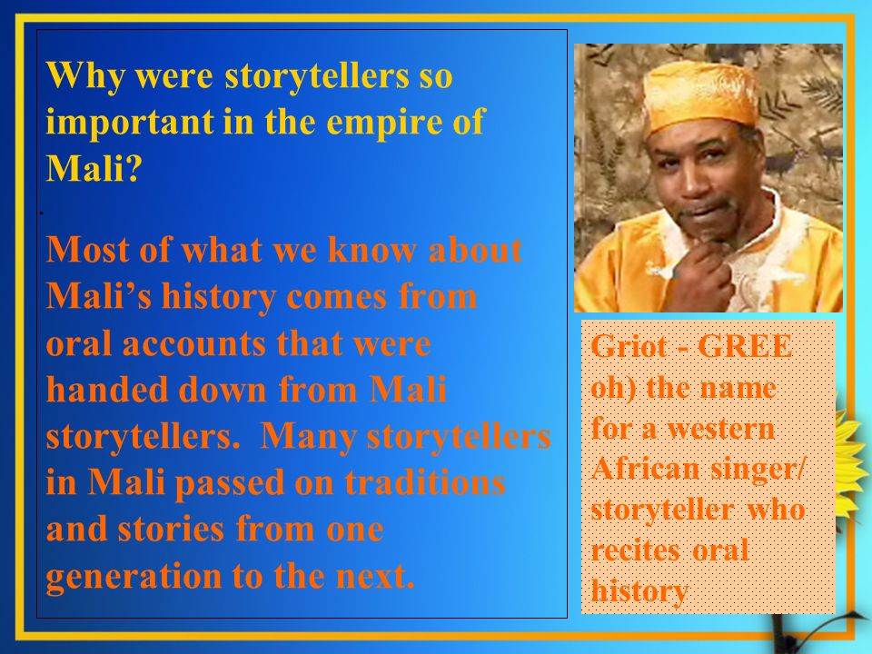 Why were storytellers so important in the empire of Mali? Most of what we know about Malis history comes from oral accounts that were handed down from