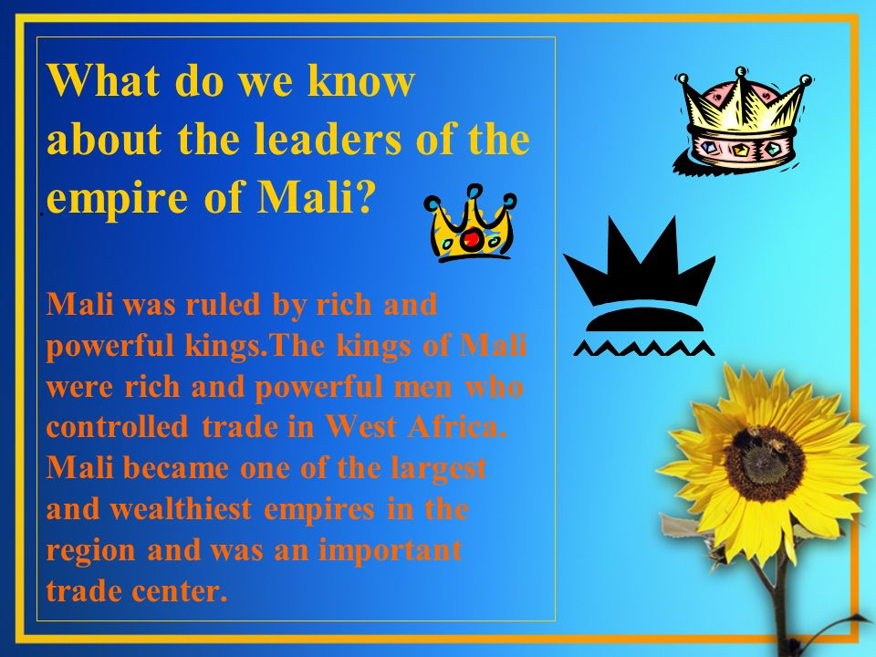 . What do we know about the leaders of the empire of Mali? Mali was ruled by rich and powerful kings.The kings of Mali were rich and powerful men who