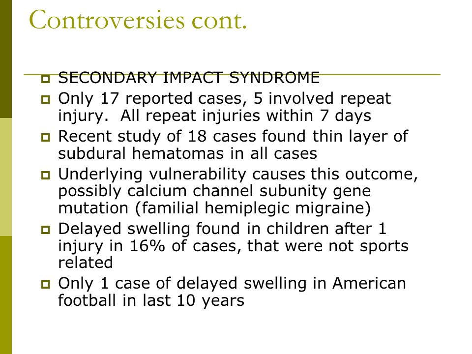 Controversies cont. SECONDARY IMPACT SYNDROME Only 17 reported cases, 5 involved repeat injury.