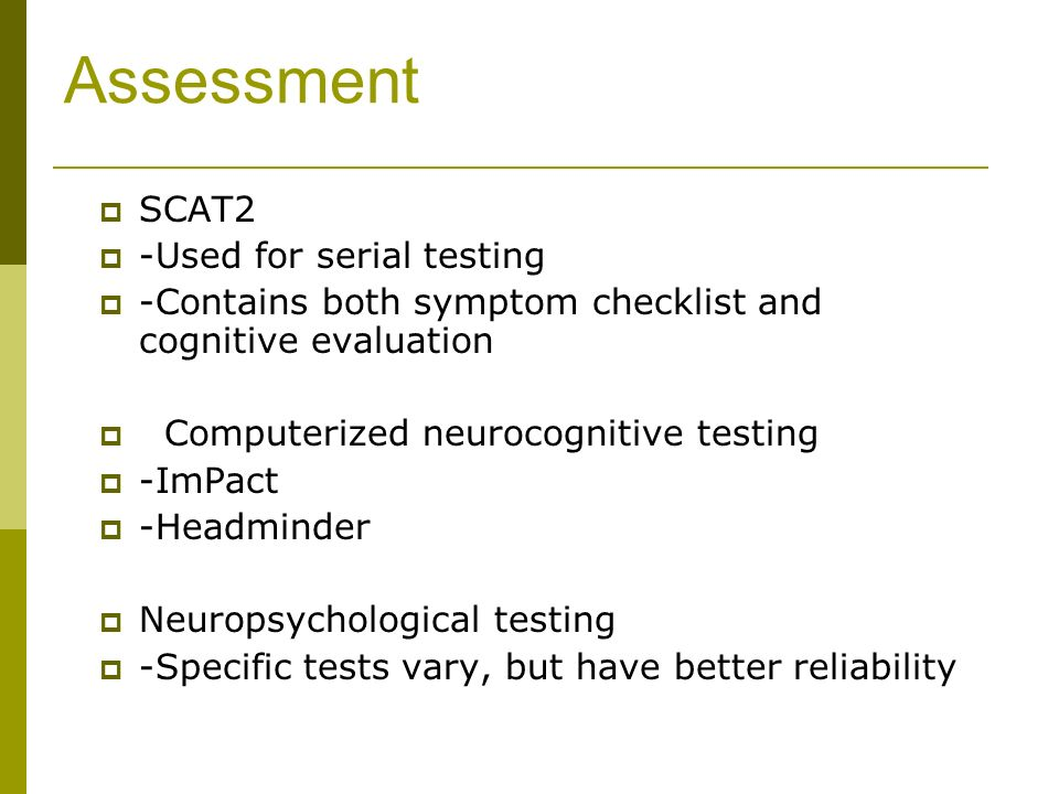 Assessment SCAT2 -Used for serial testing -Contains both symptom checklist and cognitive evaluation Computerized neurocognitive testing -ImPact -Headminder Neuropsychological testing -Specific tests vary, but have better reliability