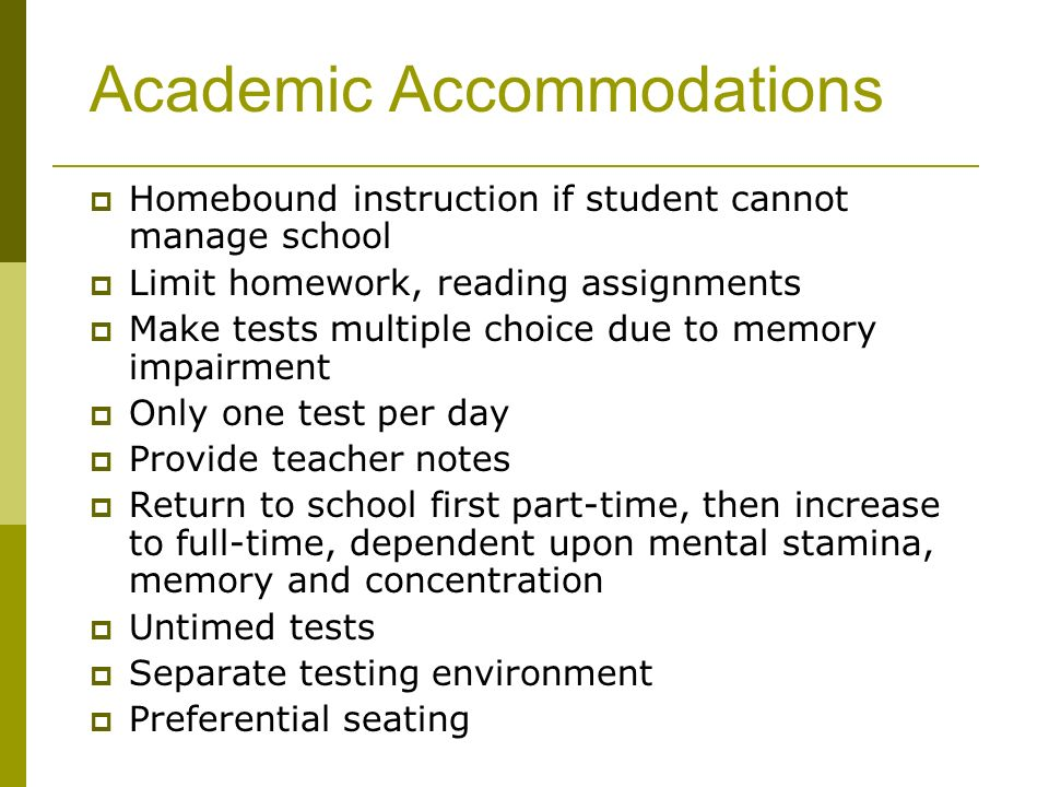 Academic Accommodations Homebound instruction if student cannot manage school Limit homework, reading assignments Make tests multiple choice due to memory impairment Only one test per day Provide teacher notes Return to school first part-time, then increase to full-time, dependent upon mental stamina, memory and concentration Untimed tests Separate testing environment Preferential seating