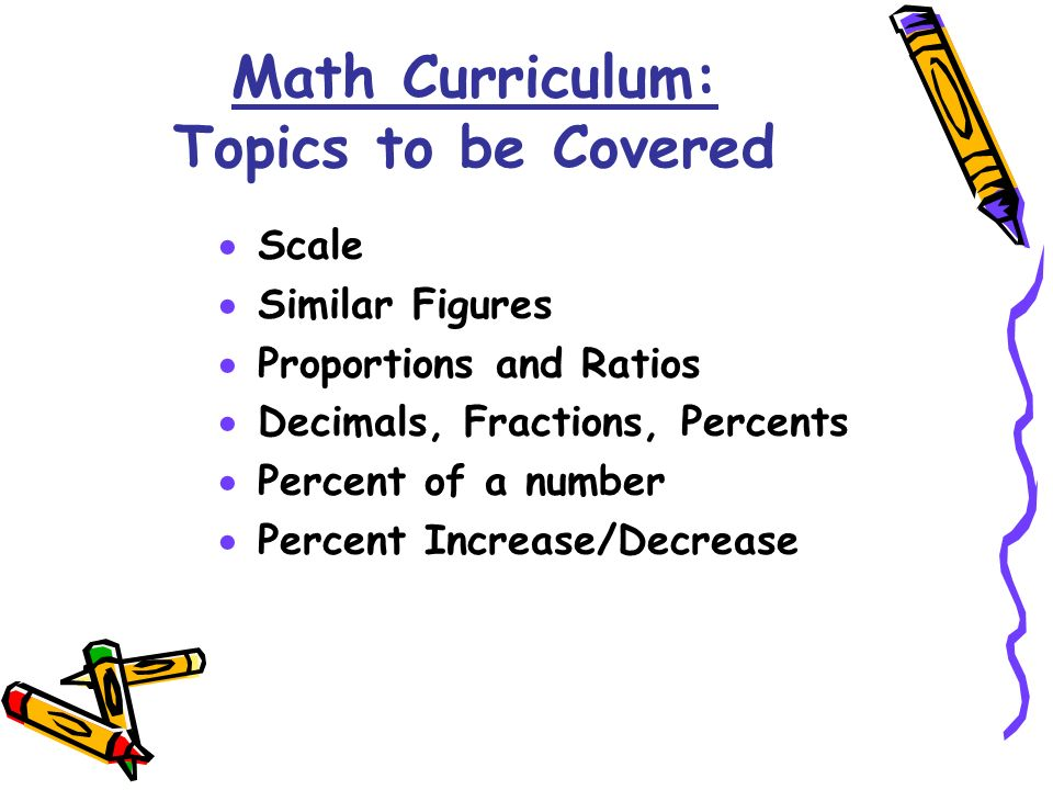 Scale Similar Figures Proportions and Ratios Decimals, Fractions, Percents Percent of a number Percent Increase/Decrease Math Curriculum: Topics to be Covered