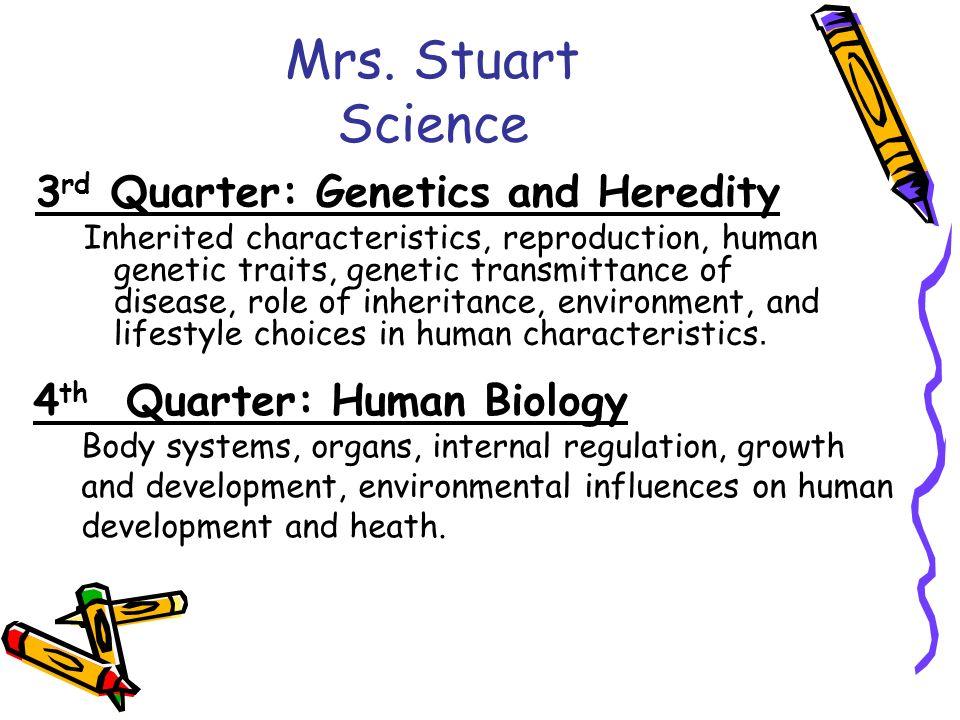 Mrs. Stuart Science 3 rd Quarter: Genetics and Heredity Inherited characteristics, reproduction, human genetic traits, genetic transmittance of diseas