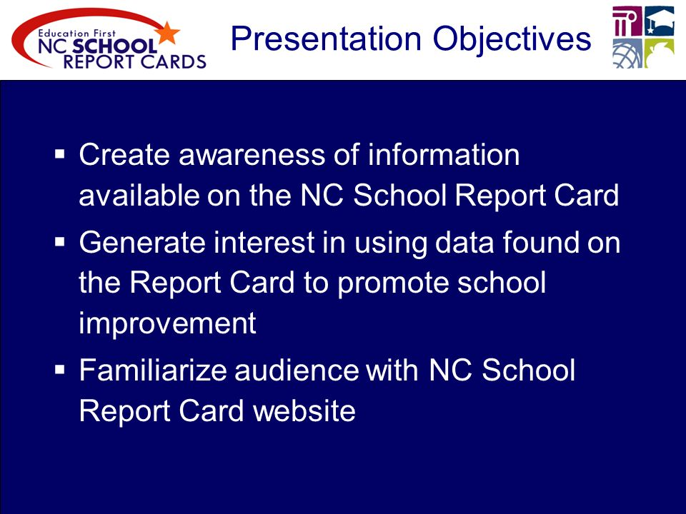 Presentation Objectives Create awareness of information available on the NC School Report Card Generate interest in using data found on the Report Card to promote school improvement Familiarize audience with NC School Report Card website